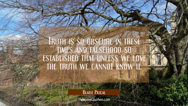 Truth is so obscure in these times and falsehood so established that unless we love the truth we ca