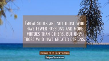 Great souls are not those who have fewer passions and more virtues than others but only those who h Francois de La Rochefoucauld Quotes