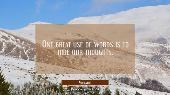 One great use of words is to hide our thoughts.
