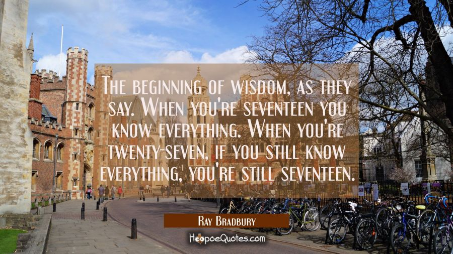 The beginning of wisdom, as they say. When you're seventeen you know everything. When you're twenty-seven if you still know everything you're still seventeen. Ray Bradbury Quotes