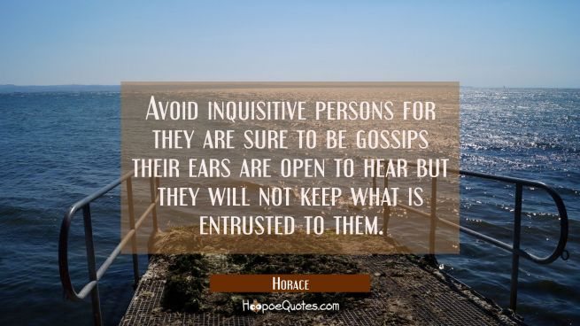 Avoid inquisitive persons for they are sure to be gossips their ears are open to hear but they will
