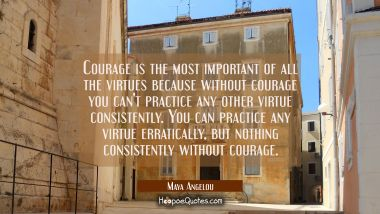 Courage is the most important of all the virtues because without courage you can't practice any oth Maya Angelou Quotes