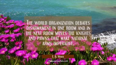 The world organization debates disarmament in one room and in the next room moves the knights and p
