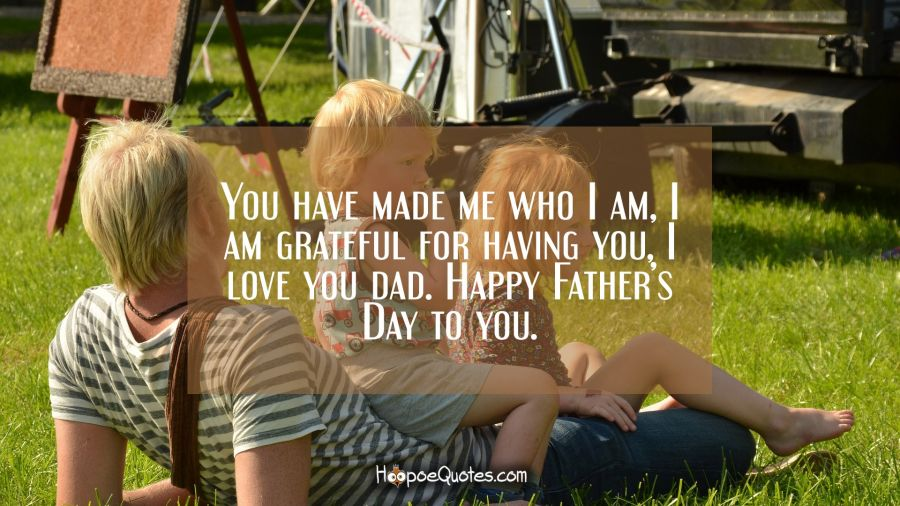You have made me who I am, I am grateful for having you, I love you dad. Happy Father's Day to you. Father's Day Quotes
