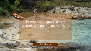 In war the heroes always outnumber the soldiers ten to one. H. L. Mencken Quotes