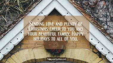 Sending love and plenty of Christmas cheer to you and your beautiful family. Happy holidays to all of you. Christmas Quotes