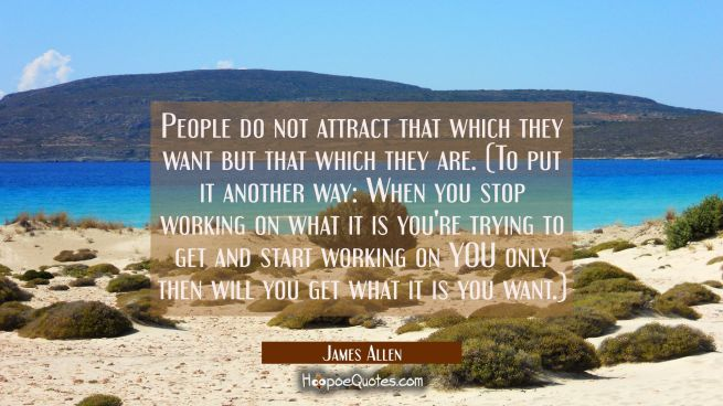 People do not attract that which they want but that which they are. (To put it another way: When yo