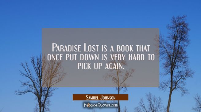 Paradise Lost is a book that once put down is very hard to pick up again.