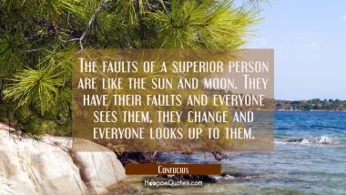 The faults of a superior person are like the sun and moon. They have their faults and everyone sees