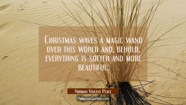 Christmas waves a magic wand over this world and behold everything is softer and more beautiful. Norman Vincent Peale Quotes