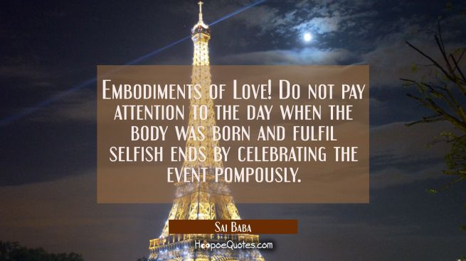 Embodiments of Love! Do not pay attention to the day when the body was born and fulfil selfish ends