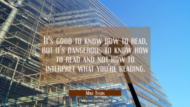 It's good to know how to read but it's dangerous to know how to read and not how to interpret what