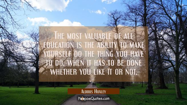 The most valuable of all education is the ability to make yourself do the thing you have to do when