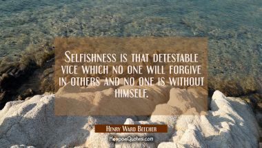 Selfishness is that detestable vice which no one will forgive in others and no one is without himse Henry Ward Beecher Quotes