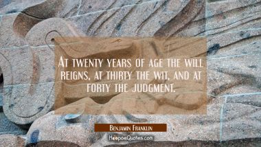 At twenty years of age the will reigns, at thirty the wit, and at forty the judgment. Benjamin Franklin Quotes