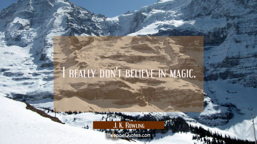 I really don't believe in magic. J. K. Rowling Quotes