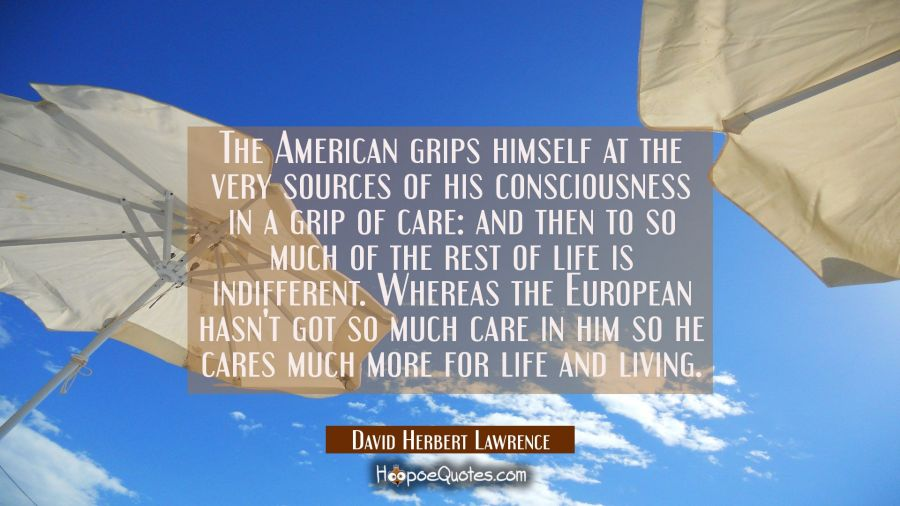 The American grips himself at the very sources of his consciousness in a grip of care: and then to David Herbert Lawrence Quotes