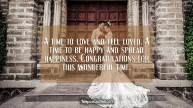 A time to love and feel loved. A time to be happy and spread happiness. Congratulations for this wonderful time. Wedding Quotes