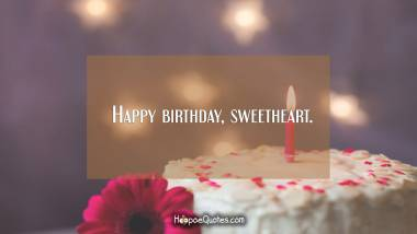 Happy birthday, sweetheart. Birthday Quotes
