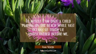 To myself I am only a child playing on the beach while vast oceans of truth lie undiscovered before