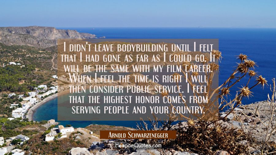 I didn't leave bodybuilding until I felt that I had gone as far as I could go. It will be the same Arnold Schwarzenegger Quotes