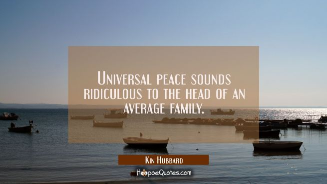 Universal peace sounds ridiculous to the head of an average family.