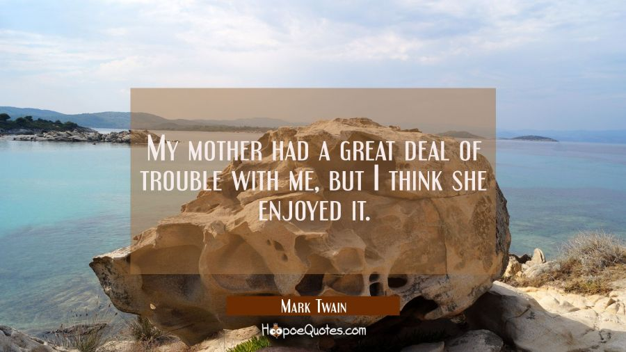 My mother had a great deal of trouble with me but I think she enjoyed it. Mark Twain Quotes