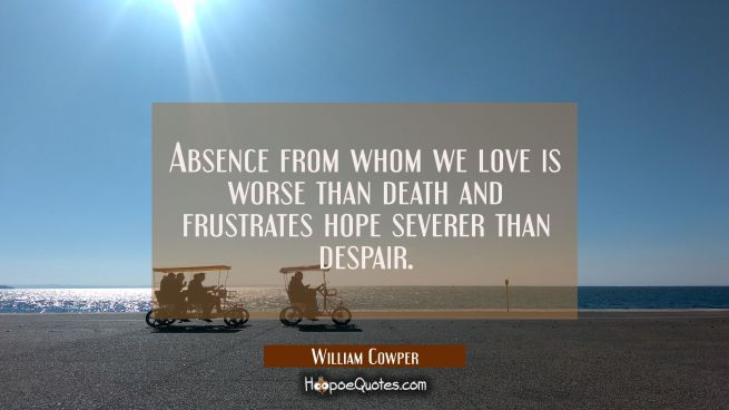 Absence from whom we love is worse than death and frustrates hope severer than despair.