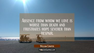 Absence from whom we love is worse than death and frustrates hope severer than despair. William Cowper Quotes