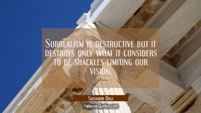 Surrealism is destructive but it destroys only what it considers to be shackles limiting our vision
