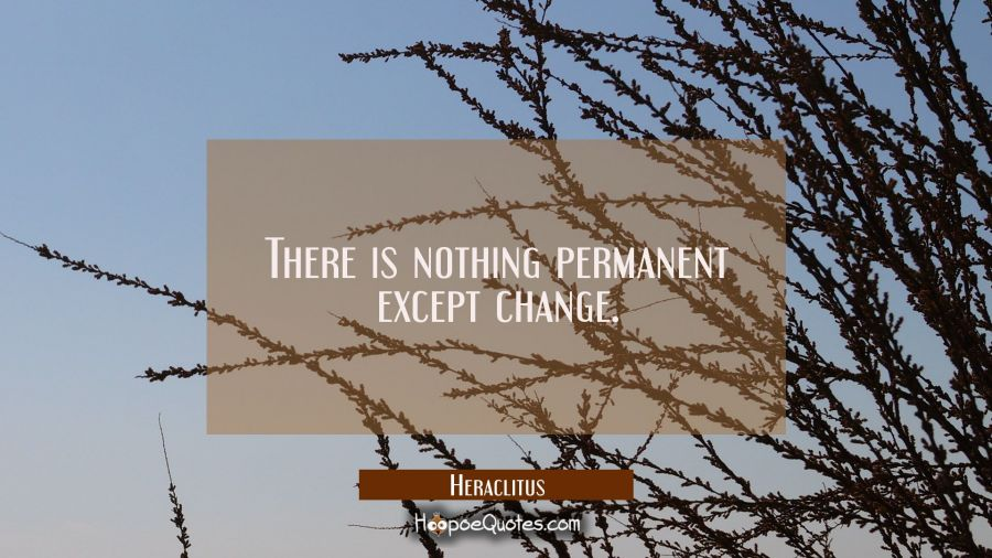 There is nothing permanent except change. Heraclitus Quotes