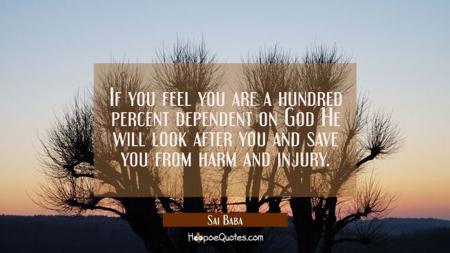 If you feel you are a hundred percent dependent on God He will look after you and save you from har