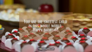 You are the sweetest child in this whole world. Happy birthday! Birthday Quotes