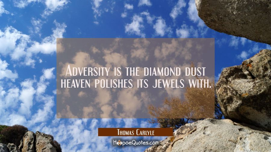 Adversity is the diamond dust Heaven polishes its jewels with. Thomas Carlyle Quotes