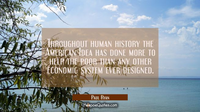Throughout human history the American Idea has done more to help the poor than any other economic s