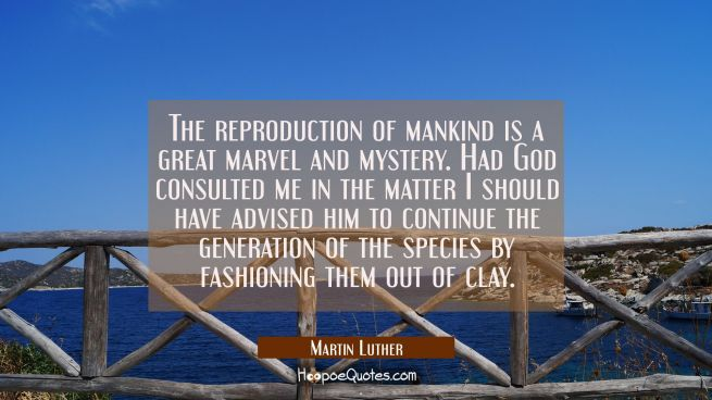 The reproduction of mankind is a great marvel and mystery. Had God consulted me in the matter I sho