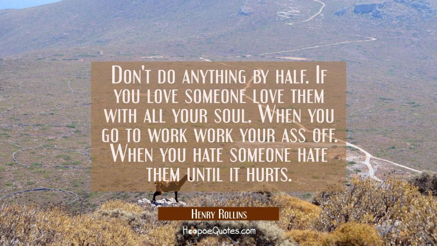 Don't do anything by half. If you love someone love them with all your soul. When you go to work wo Henry Rollins Quotes