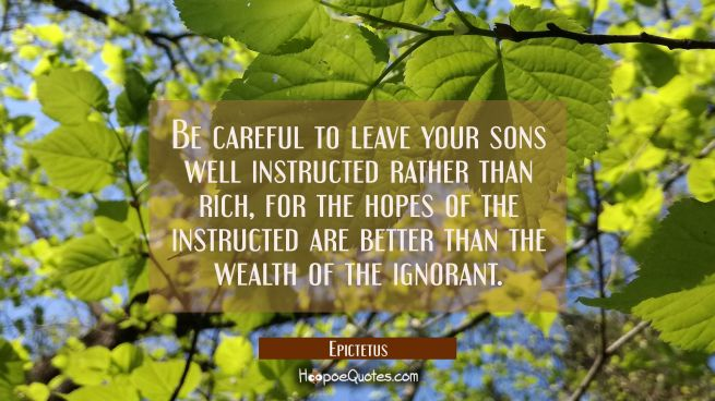 Be careful to leave your sons well instructed rather than rich for the hopes of the instructed are