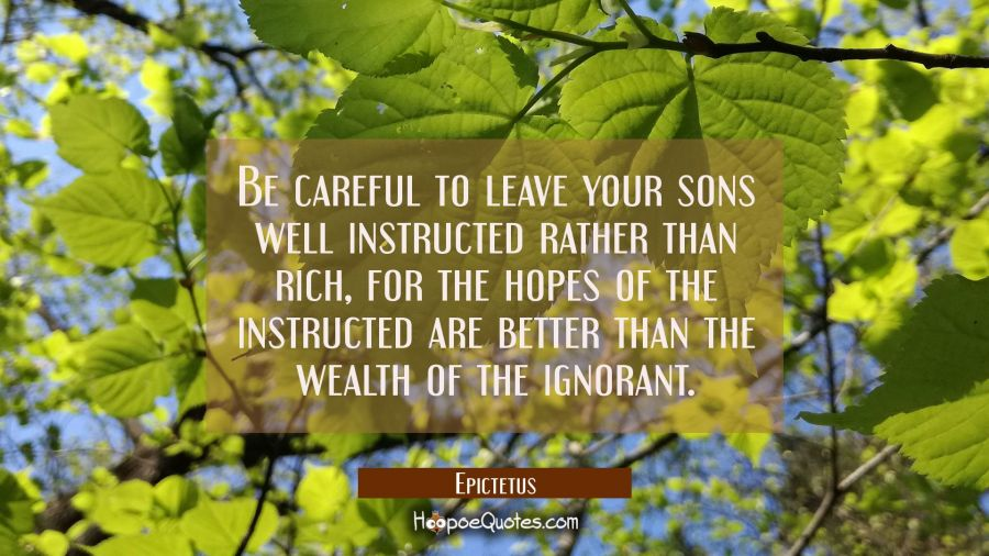 Be careful to leave your sons well instructed rather than rich for the hopes of the instructed are Epictetus Quotes