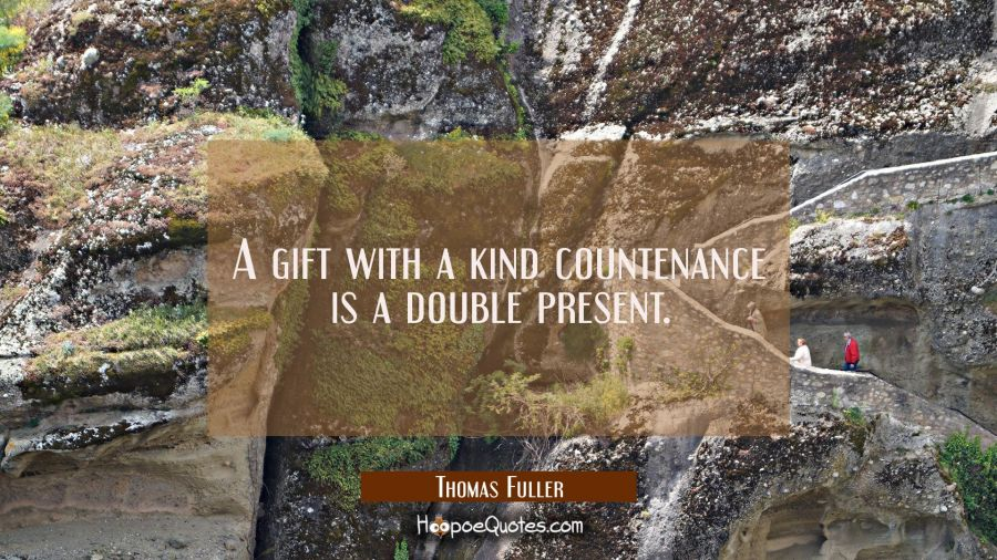 A gift with a kind countenance is a double present. Thomas Fuller Quotes