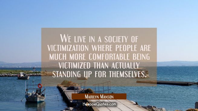 We live in a society of victimization where people are much more comfortable being victimized than