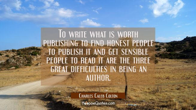 To write what is worth publishing to find honest people to publish it and get sensible people to re
