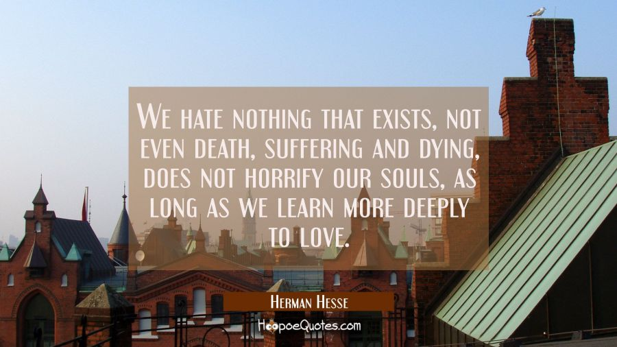 We hate nothing that exists, not even death, suffering and dying, does not horrify our souls, as long as we learn more deeply to love. Herman Hesse Quotes