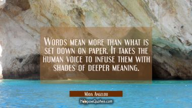 Words mean more than what is set down on paper. It takes the human voice to infuse them with shades Maya Angelou Quotes