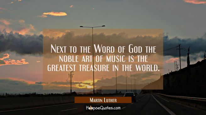 Next to the Word of God the noble art of music is the greatest treasure in the world.