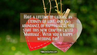 Have a lifetime of laughs, an eternity of love, and an abundance of happiness as you start this new chapter called 'Marriage'. Wish you a happy wedding day! Wedding Quotes