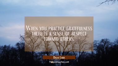 When you practice gratefulness there is a sense of respect toward others.