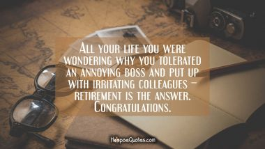 All your life you were wondering why you tolerated an annoying boss and put up with irritating colleagues – retirement is the answer. Congratulations. Retirement Quotes