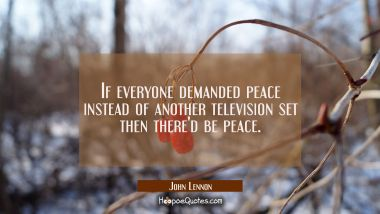 If everyone demanded peace instead of another television set then there'd be peace.