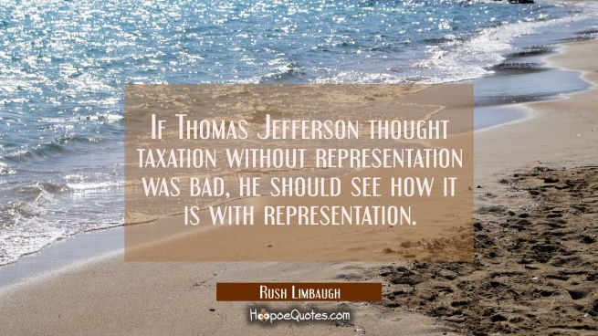 If Thomas Jefferson thought taxation without representation was bad he should see how it is with re